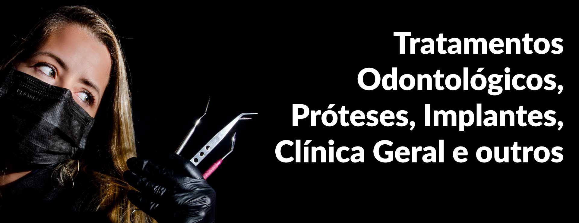 Tratamentos odontológicos, próteses, implantes, Clínica Geral e outros